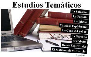 Estudios temáticos: La salvación, la familia, la iglesia, cánticos espirituales, la ofrenda, el cabello, dones espirituales, el matrimonio y divoricio y más